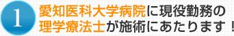1.愛知医科大学病院に現役勤務の理学療法士が施術にあたります!
